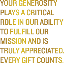 Your generosity plays a critical role in our ability to fulfill our mission and is truly appreciated.  Every gift counts.